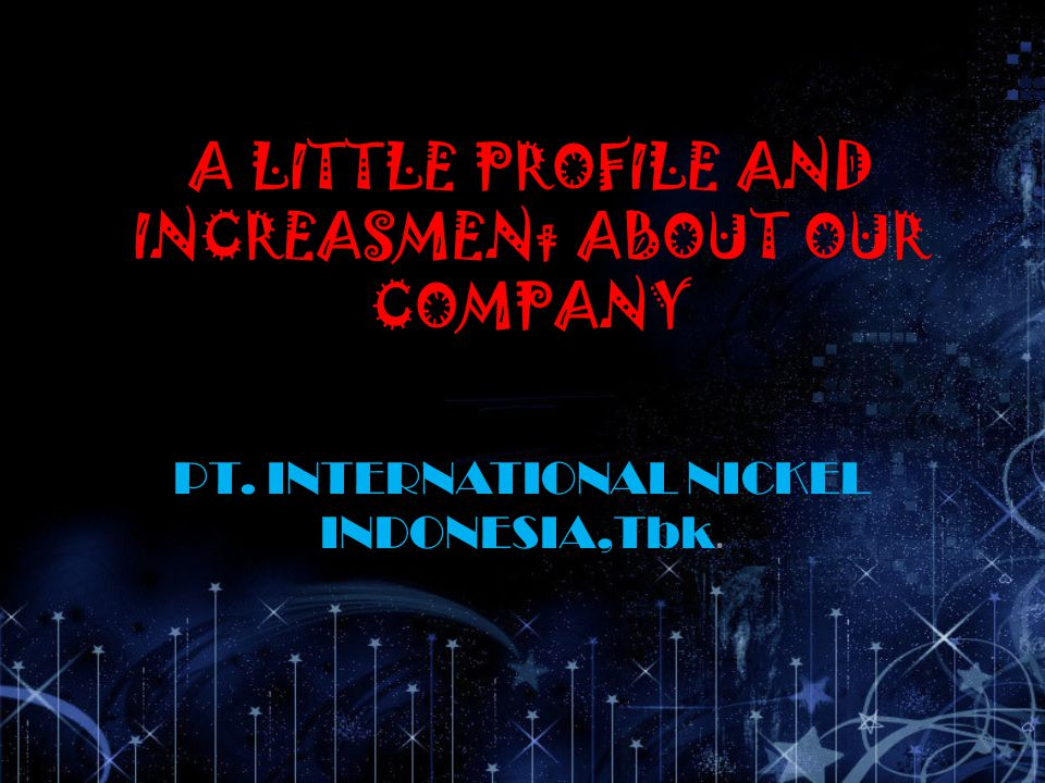 A LITTLE PROFILE AND INCREASMENt ABOUT OUR COMPANY PT. INTERNATIONAL NICKEL INDONESIA,Tbk.