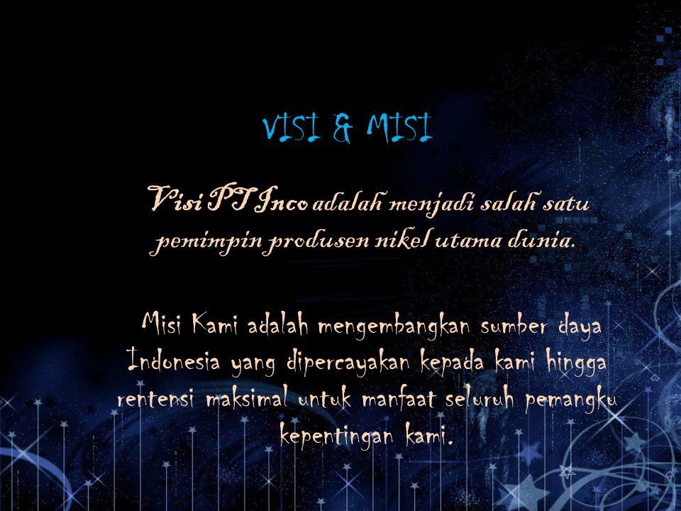 VISI & MISI Visi PT Inco adalah menjadi salah satu pemimpin produsen nikel utama dunia. Misi Kami adalah mengembangkan sumber daya Indonesia yang dipe