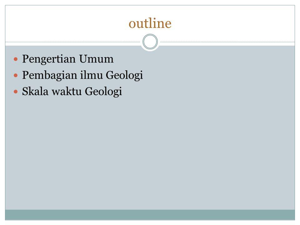 outline Pengertian Umum Pembagian ilmu Geologi Skala waktu Geologi