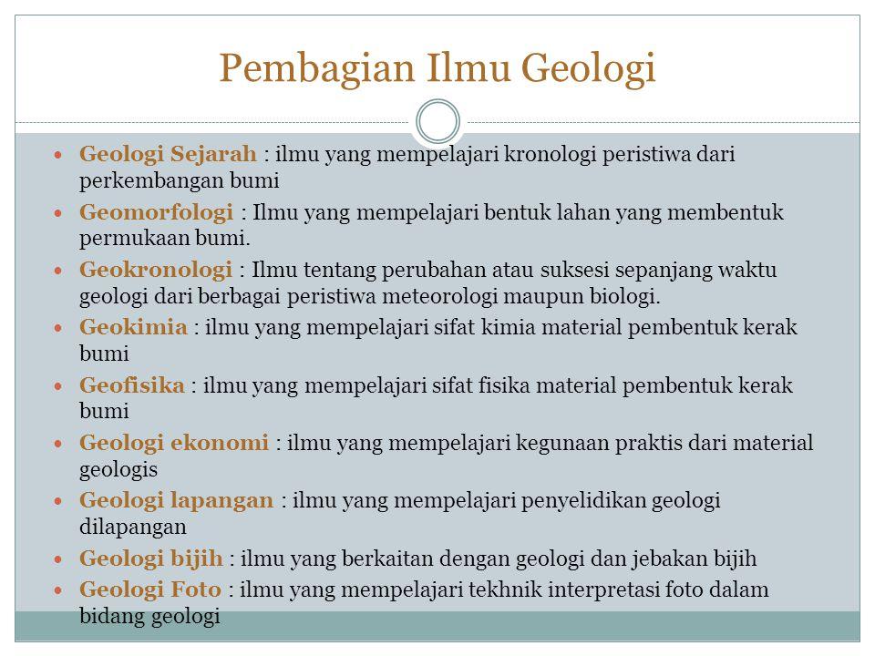 Pembagian Ilmu Geologi Geologi Sejarah : ilmu yang mempelajari kronologi peristiwa dari perkembangan bumi Geomorfologi : Ilmu yang mempelajari bentuk lahan yang membentuk permukaan bumi.