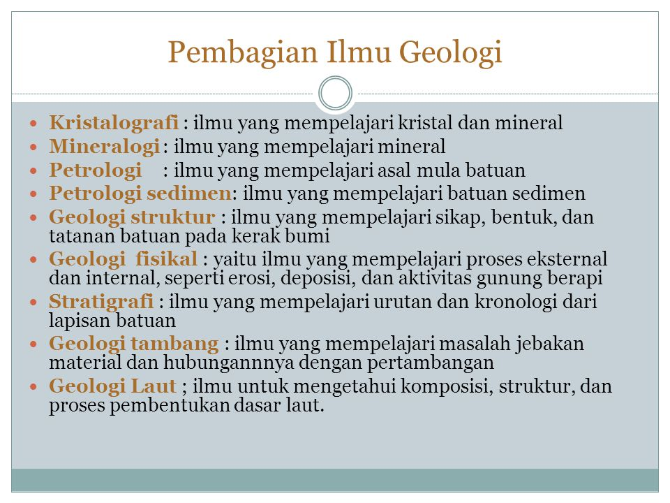 Pembagian Ilmu Geologi Kristalografi : ilmu yang mempelajari kristal dan mineral Mineralogi: ilmu yang mempelajari mineral Petrologi: ilmu yang mempelajari asal mula batuan Petrologi sedimen: ilmu yang mempelajari batuan sedimen Geologi struktur : ilmu yang mempelajari sikap, bentuk, dan tatanan batuan pada kerak bumi Geologi fisikal : yaitu ilmu yang mempelajari proses eksternal dan internal, seperti erosi, deposisi, dan aktivitas gunung berapi Stratigrafi : ilmu yang mempelajari urutan dan kronologi dari lapisan batuan Geologi tambang : ilmu yang mempelajari masalah jebakan material dan hubungannnya dengan pertambangan Geologi Laut ; ilmu untuk mengetahui komposisi, struktur, dan proses pembentukan dasar laut.