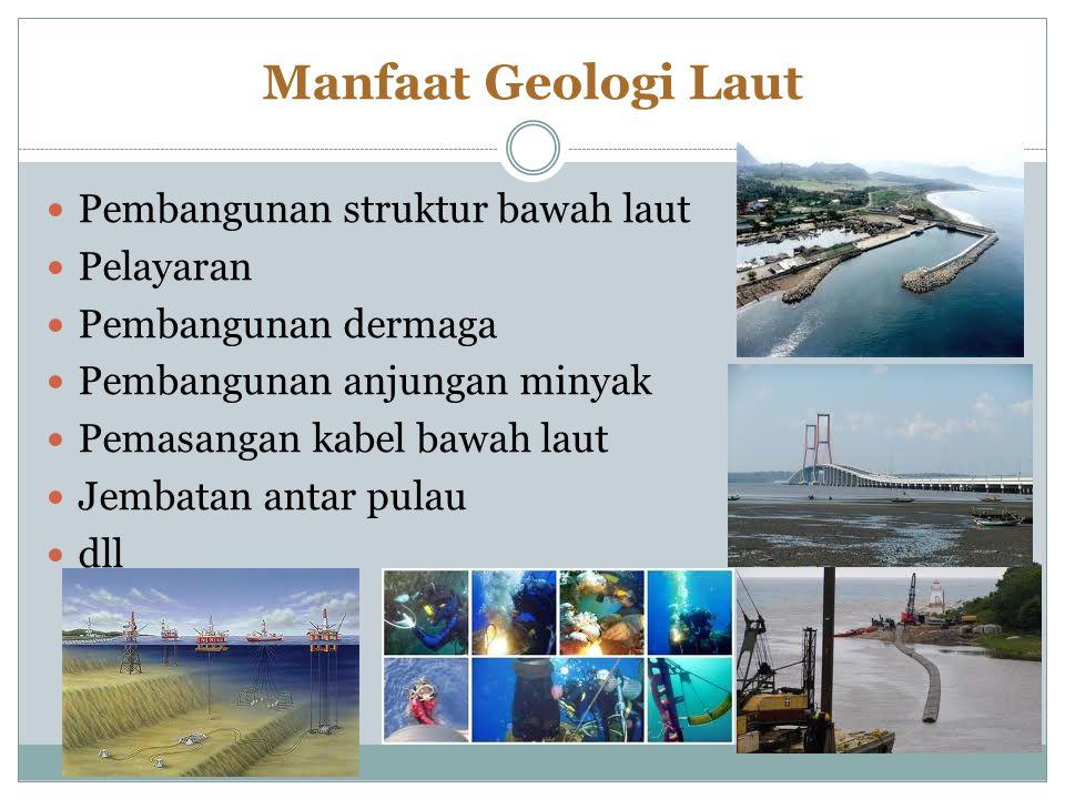 Manfaat Geologi Laut Pembangunan struktur bawah laut Pelayaran Pembangunan dermaga Pembangunan anjungan minyak Pemasangan kabel bawah laut Jembatan antar pulau dll