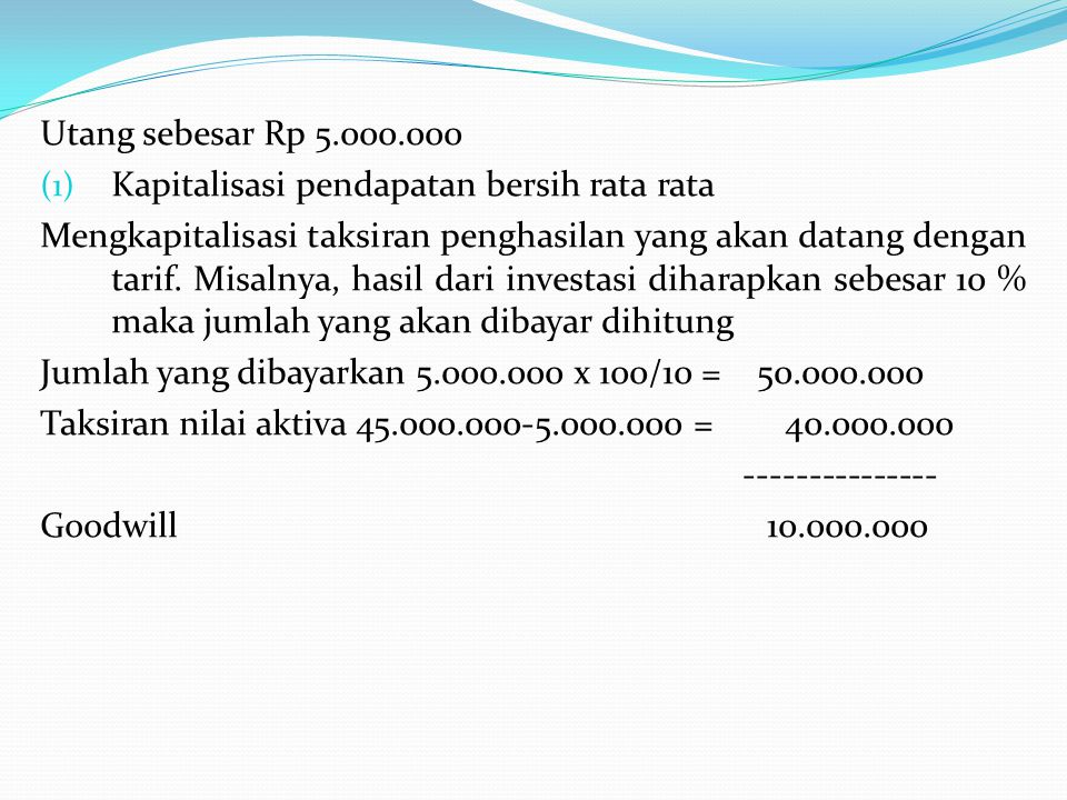 Utang sebesar Rp 5.000.000 (1) Kapitalisasi pendapatan bersih rata rata Mengkapitalisasi taksiran penghasilan yang akan datang dengan tarif. Misalnya,