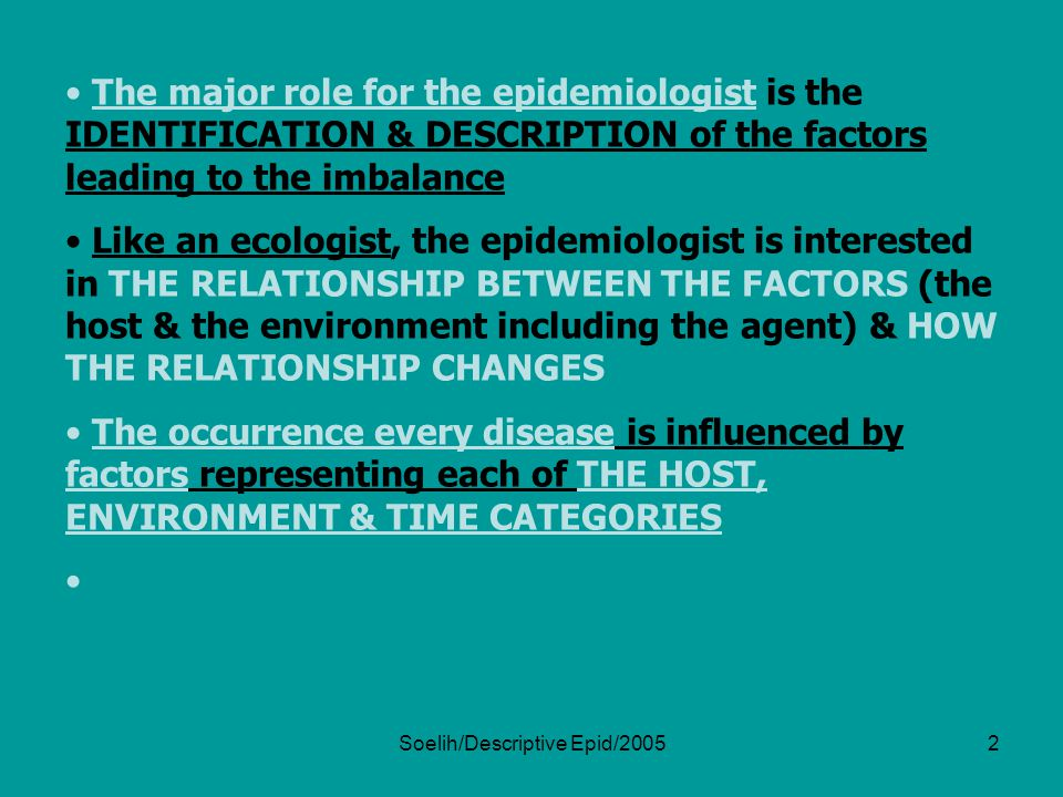 Soelih/Descriptive Epid/20053 DESCRIPTIVE EPIDEMIOLOGY The factors of THE HOST, ENVIRONMENT & TIME that should be included when describing the epidemiology of disease HOST FACTORS The major intrinsic host factors  age, sex & breed * species & physiologic state (e.g.