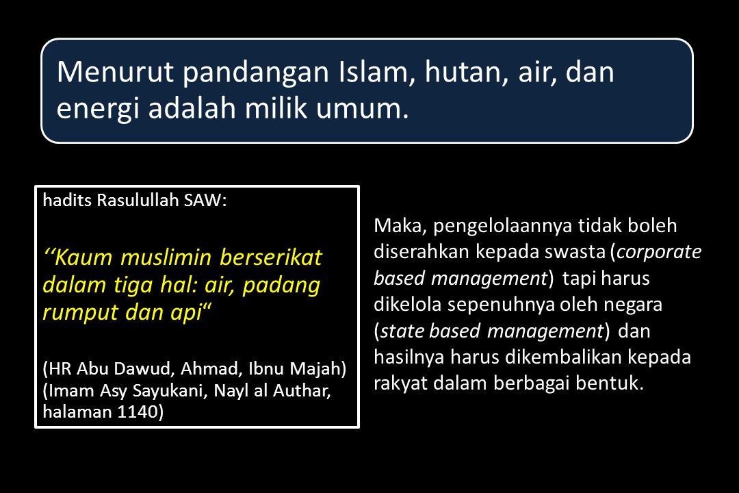 hadits Rasulullah SAW: ''Kaum muslimin berserikat dalam tiga hal: air, padang rumput dan api (HR Abu Dawud, Ahmad, Ibnu Majah) (Imam Asy Sayukani, Nayl al Authar, halaman 1140) hadits Rasulullah SAW: ''Kaum muslimin berserikat dalam tiga hal: air, padang rumput dan api (HR Abu Dawud, Ahmad, Ibnu Majah) (Imam Asy Sayukani, Nayl al Authar, halaman 1140) Maka, pengelolaannya tidak boleh diserahkan kepada swasta (corporate based management) tapi harus dikelola sepenuhnya oleh negara (state based management) dan hasilnya harus dikembalikan kepada rakyat dalam berbagai bentuk.