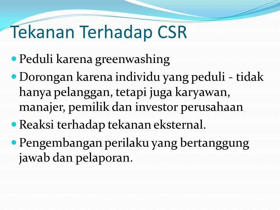 Tekanan Terhadap CSR Peduli karena greenwashing Dorongan karena individu yang peduli - tidak hanya pelanggan, tetapi juga karyawan, manajer, pemilik d