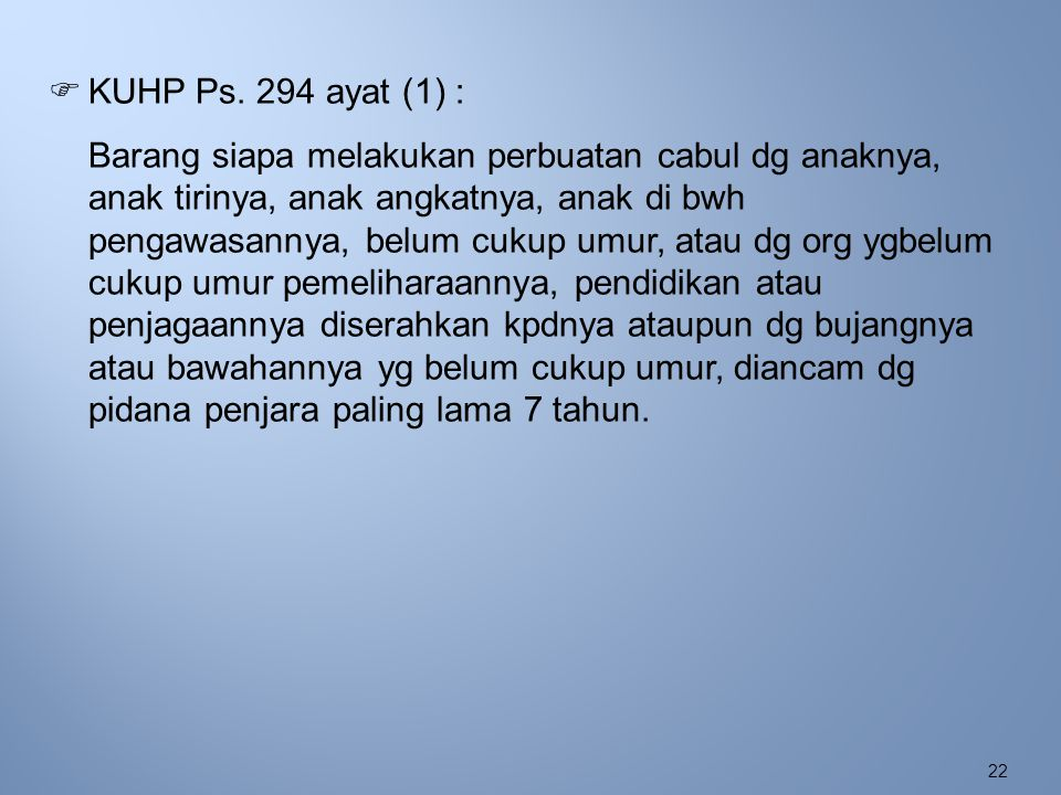 22  KUHP Ps. 294 ayat (1) : Barang siapa melakukan perbuatan cabul dg anaknya, anak tirinya, anak angkatnya, anak di bwh pengawasannya, belum cukup u