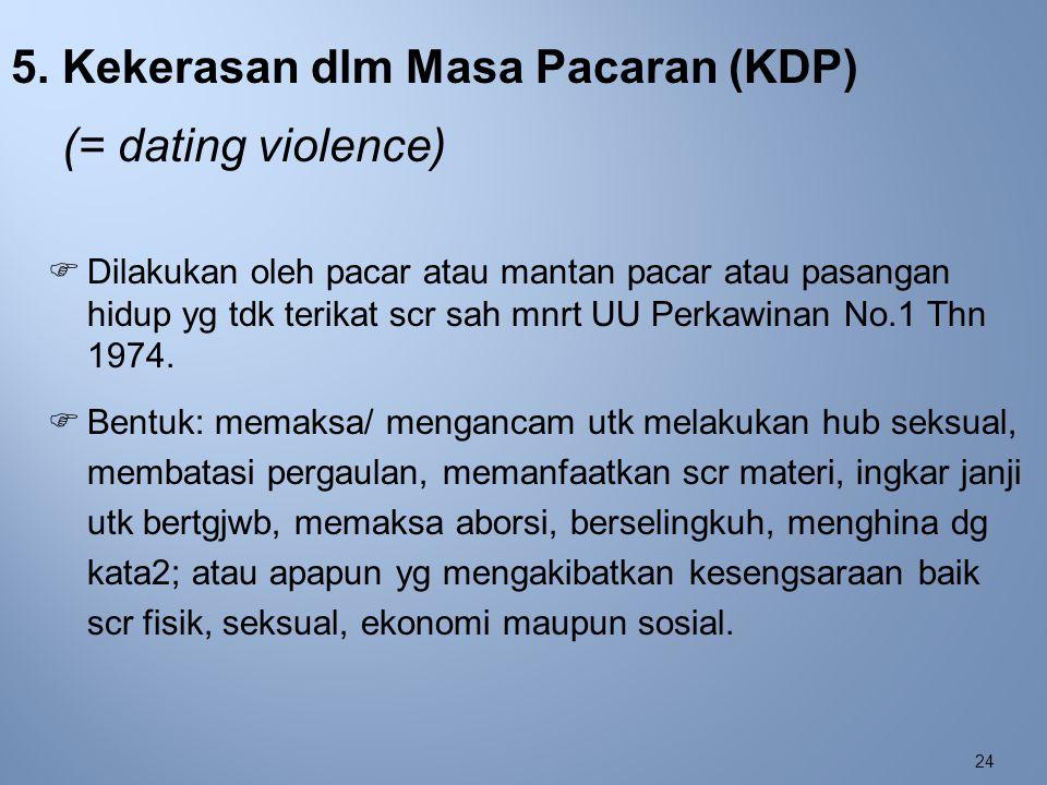 24 5. Kekerasan dlm Masa Pacaran (KDP) (= dating violence)  Dilakukan oleh pacar atau mantan pacar atau pasangan hidup yg tdk terikat scr sah mnrt UU