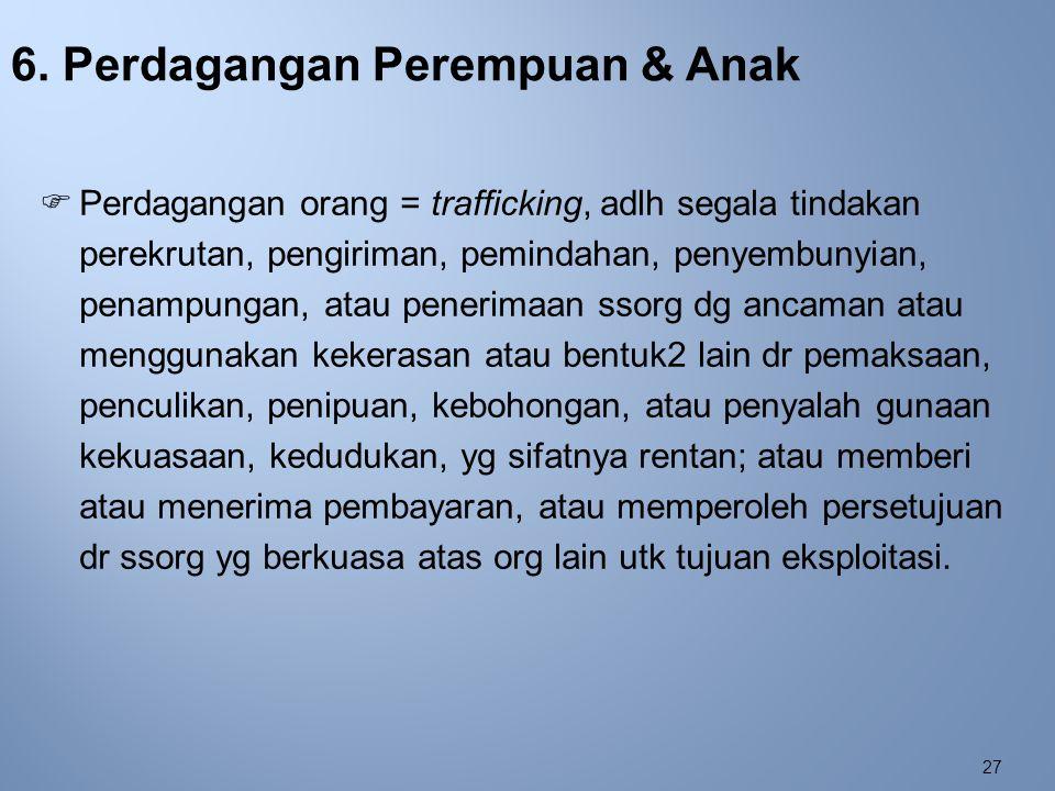 27 6. Perdagangan Perempuan & Anak  Perdagangan orang = trafficking, adlh segala tindakan perekrutan, pengiriman, pemindahan, penyembunyian, penampun