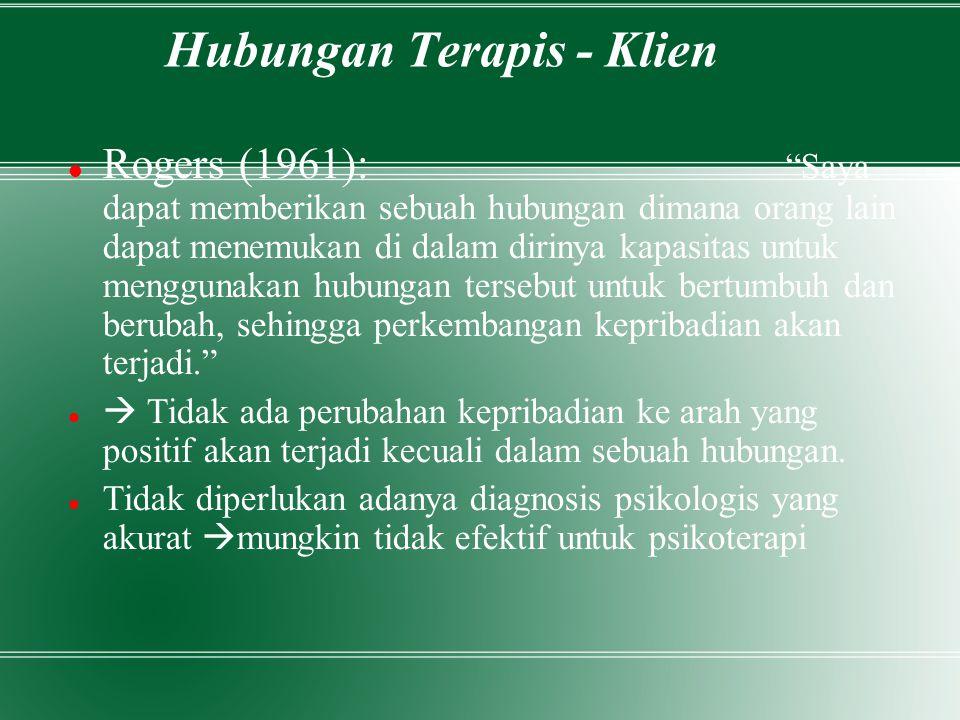 Hubungan Terapis - Klien Rogers (1961): Saya dapat memberikan sebuah hubungan dimana orang lain dapat menemukan di dalam dirinya kapasitas untuk menggunakan hubungan tersebut untuk bertumbuh dan berubah, sehingga perkembangan kepribadian akan terjadi.  Tidak ada perubahan kepribadian ke arah yang positif akan terjadi kecuali dalam sebuah hubungan.
