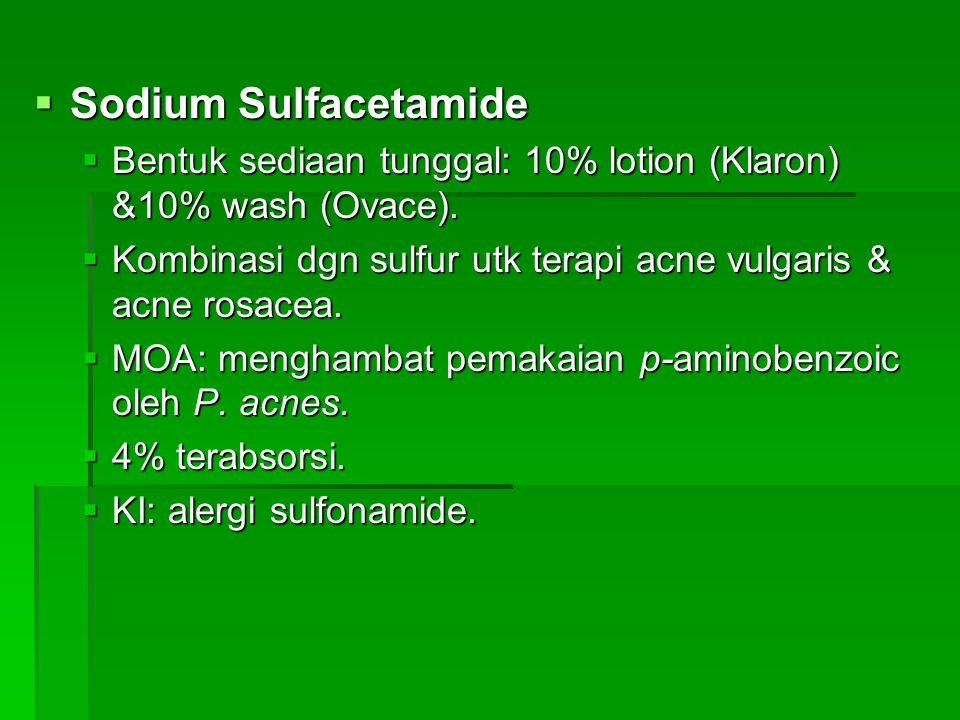  Sodium Sulfacetamide  Bentuk sediaan tunggal: 10% lotion (Klaron) &10% wash (Ovace).  Kombinasi dgn sulfur utk terapi acne vulgaris & acne rosacea
