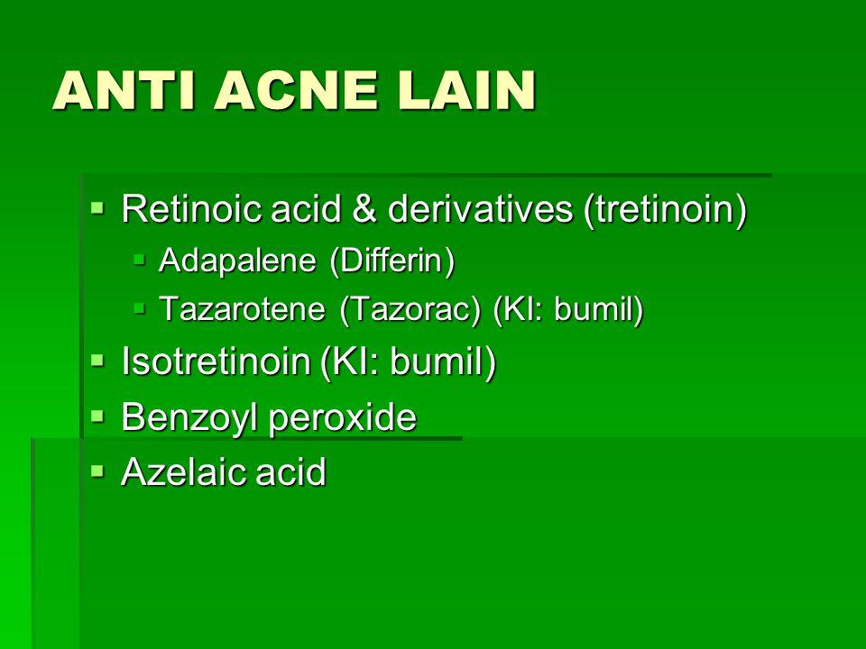 ANTI ACNE LAIN  Retinoic acid & derivatives (tretinoin)  Adapalene (Differin)  Tazarotene (Tazorac) (KI: bumil)  Isotretinoin (KI: bumil)  Benzoy