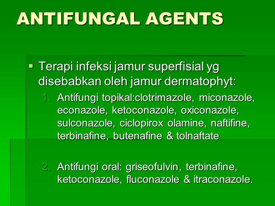 ANTIFUNGAL AGENTS  Terapi infeksi jamur superfisial yg disebabkan oleh jamur dermatophyt: 1.Antifungi topikal:clotrimazole, miconazole, econazole, ke