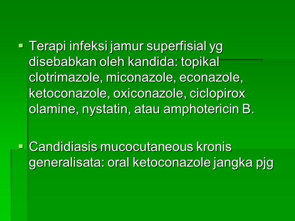  Terapi infeksi jamur superfisial yg disebabkan oleh kandida: topikal clotrimazole, miconazole, econazole, ketoconazole, oxiconazole, ciclopirox olam