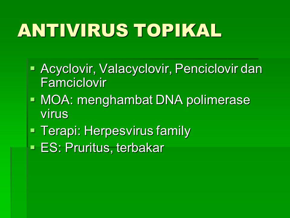 ANTIVIRUS TOPIKAL  Acyclovir, Valacyclovir, Penciclovir dan Famciclovir  MOA: menghambat DNA polimerase virus  Terapi: Herpesvirus family  ES: Pru