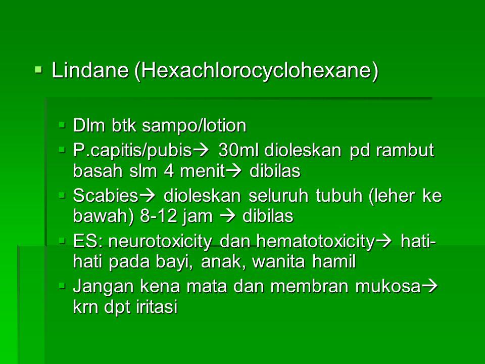  Lindane (Hexachlorocyclohexane)  Dlm btk sampo/lotion  P.capitis/pubis  30ml dioleskan pd rambut basah slm 4 menit  dibilas  Scabies  dioleska
