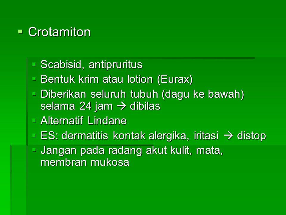  Crotamiton  Scabisid, antipruritus  Bentuk krim atau lotion (Eurax)  Diberikan seluruh tubuh (dagu ke bawah) selama 24 jam  dibilas  Alternatif