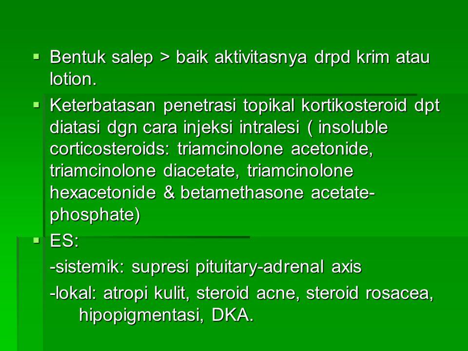  Bentuk salep > baik aktivitasnya drpd krim atau lotion.  Keterbatasan penetrasi topikal kortikosteroid dpt diatasi dgn cara injeksi intralesi ( ins