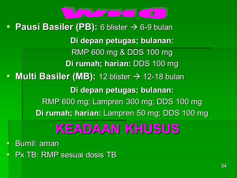 34  Pausi Basiler (PB): 6 blister  6-9 bulan Di depan petugas; bulanan: RMP 600 mg & DDS 100 mg Di rumah; harian: DDS 100 mg  Multi Basiler (MB): 1