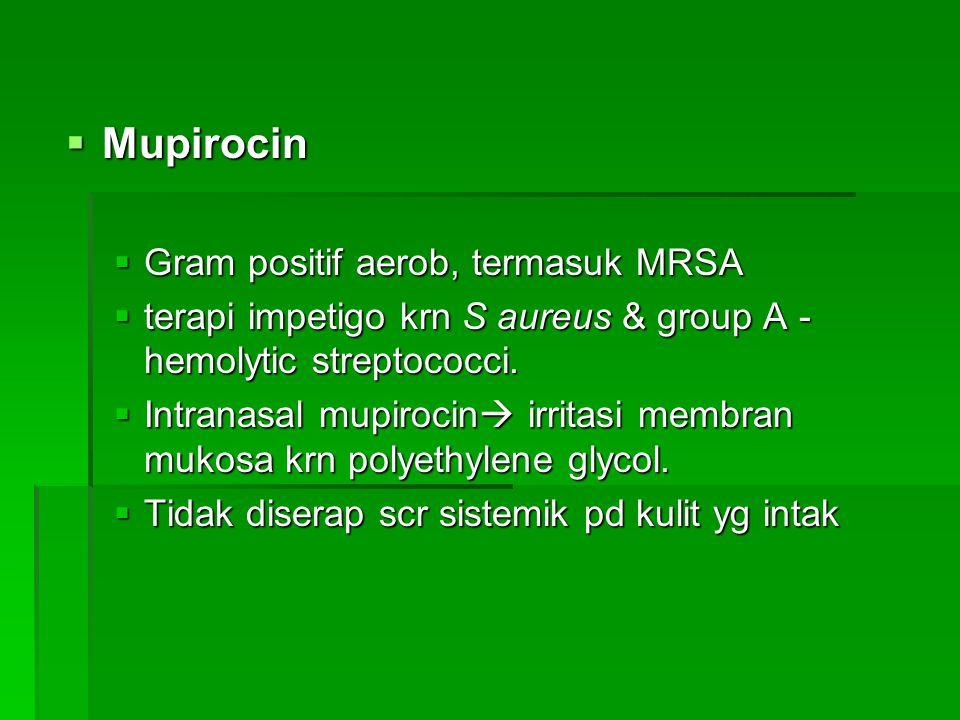  Mupirocin  Gram positif aerob, termasuk MRSA  terapi impetigo krn S aureus & group A - hemolytic streptococci.  Intranasal mupirocin  irritasi m