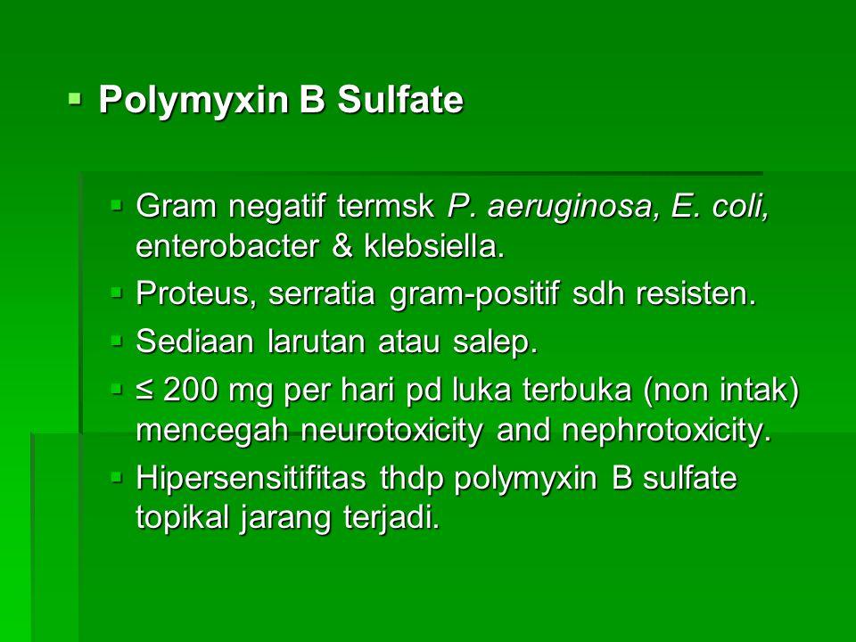  Polymyxin B Sulfate  Gram negatif termsk P. aeruginosa, E. coli, enterobacter & klebsiella.  Proteus, serratia gram-positif sdh resisten.  Sediaa
