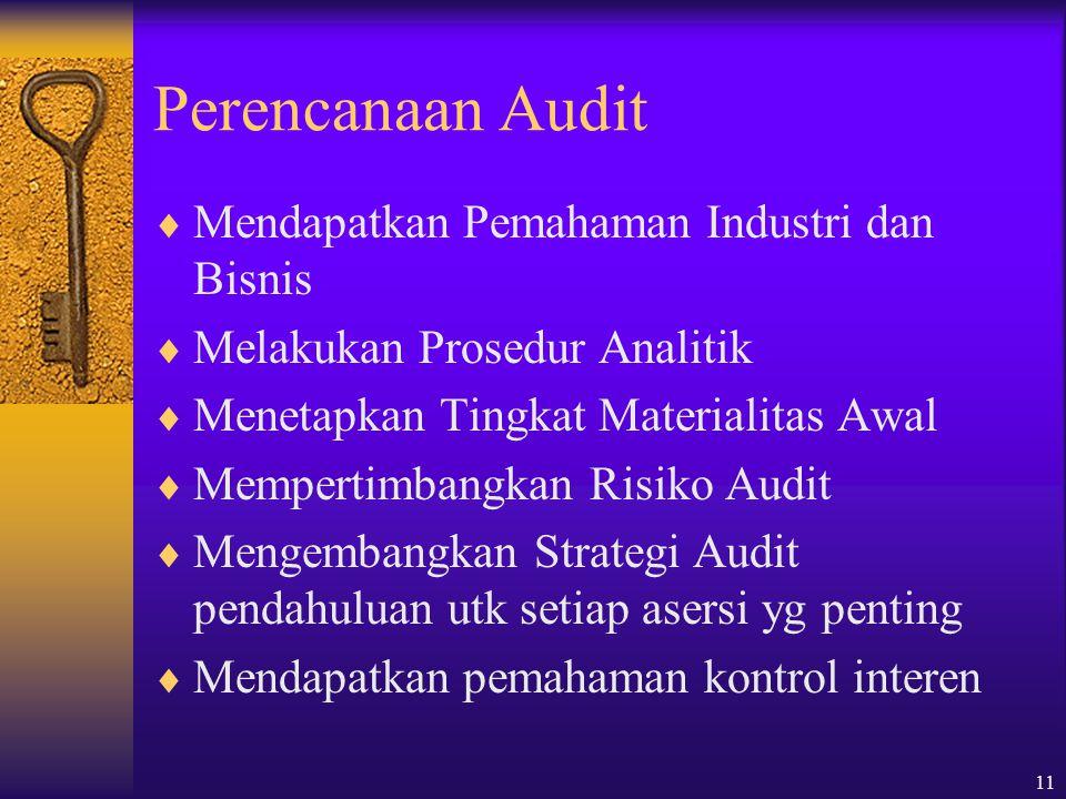11 Perencanaan Audit  Mendapatkan Pemahaman Industri dan Bisnis  Melakukan Prosedur Analitik  Menetapkan Tingkat Materialitas Awal  Mempertimbangkan Risiko Audit  Mengembangkan Strategi Audit pendahuluan utk setiap asersi yg penting  Mendapatkan pemahaman kontrol interen