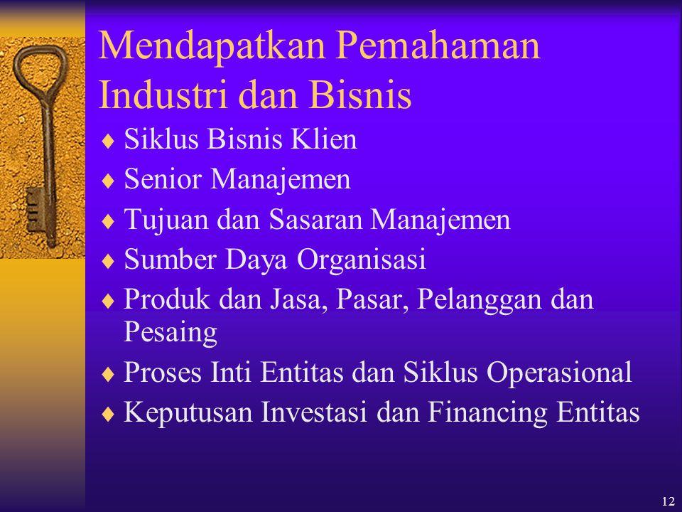 12 Mendapatkan Pemahaman Industri dan Bisnis  Siklus Bisnis Klien  Senior Manajemen  Tujuan dan Sasaran Manajemen  Sumber Daya Organisasi  Produk dan Jasa, Pasar, Pelanggan dan Pesaing  Proses Inti Entitas dan Siklus Operasional  Keputusan Investasi dan Financing Entitas