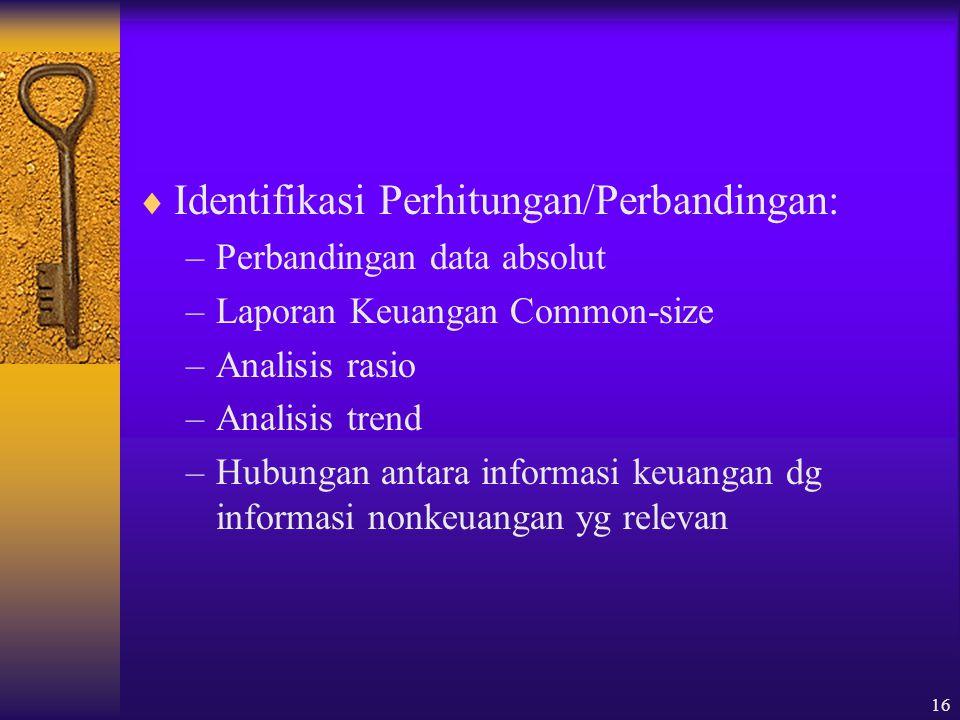 16  Identifikasi Perhitungan/Perbandingan: –Perbandingan data absolut –Laporan Keuangan Common-size –Analisis rasio –Analisis trend –Hubungan antara informasi keuangan dg informasi nonkeuangan yg relevan