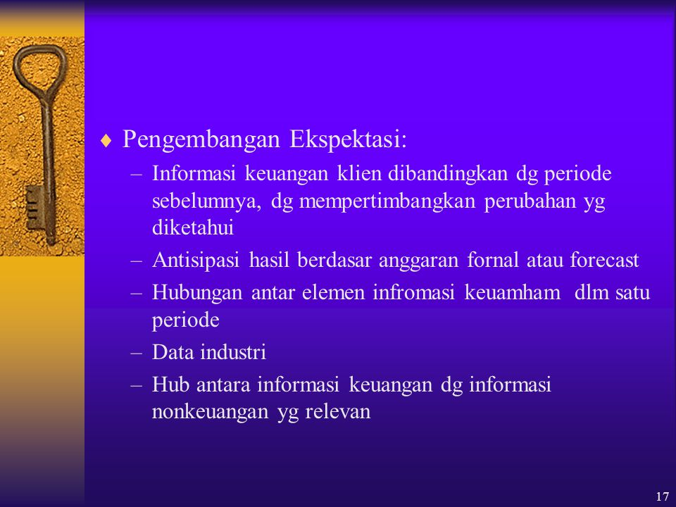 17  Pengembangan Ekspektasi: –Informasi keuangan klien dibandingkan dg periode sebelumnya, dg mempertimbangkan perubahan yg diketahui –Antisipasi has