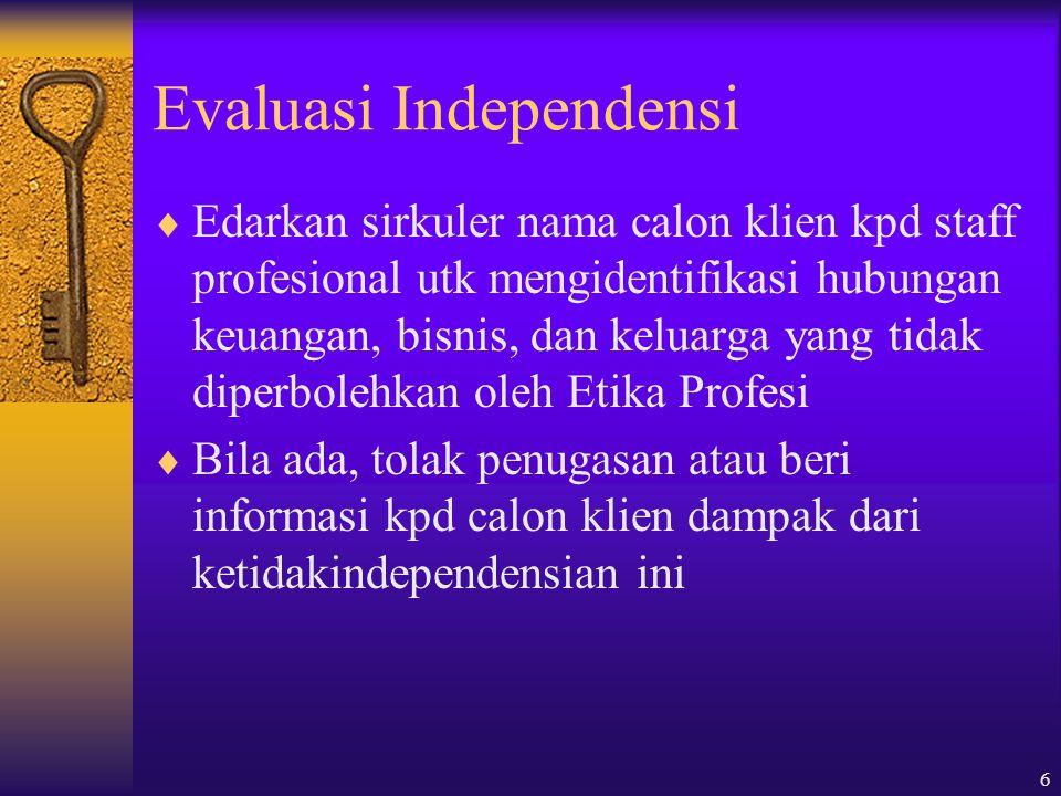 6 Evaluasi Independensi  Edarkan sirkuler nama calon klien kpd staff profesional utk mengidentifikasi hubungan keuangan, bisnis, dan keluarga yang tidak diperbolehkan oleh Etika Profesi  Bila ada, tolak penugasan atau beri informasi kpd calon klien dampak dari ketidakindependensian ini