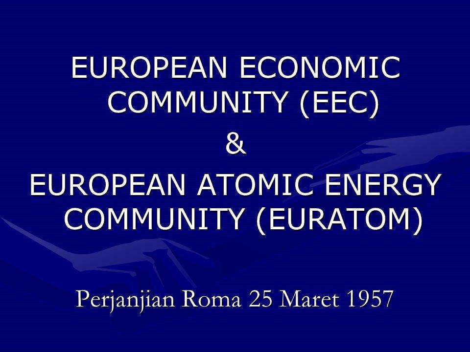EUROPEAN ECONOMIC COMMUNITY (EEC) & EUROPEAN ATOMIC ENERGY COMMUNITY (EURATOM) Perjanjian Roma 25 Maret 1957