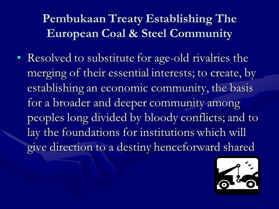 ECSC Pertimbangan pembentukan ECSC menurut Perjanjian Paris adalah :Pertimbangan pembentukan ECSC menurut Perjanjian Paris adalah : –bahwa perdamaian dunia dapat terwujud hanya dengan usaha kreatif yang seimbang dengan bahaya yang mengancam perdamaian dunia itu.