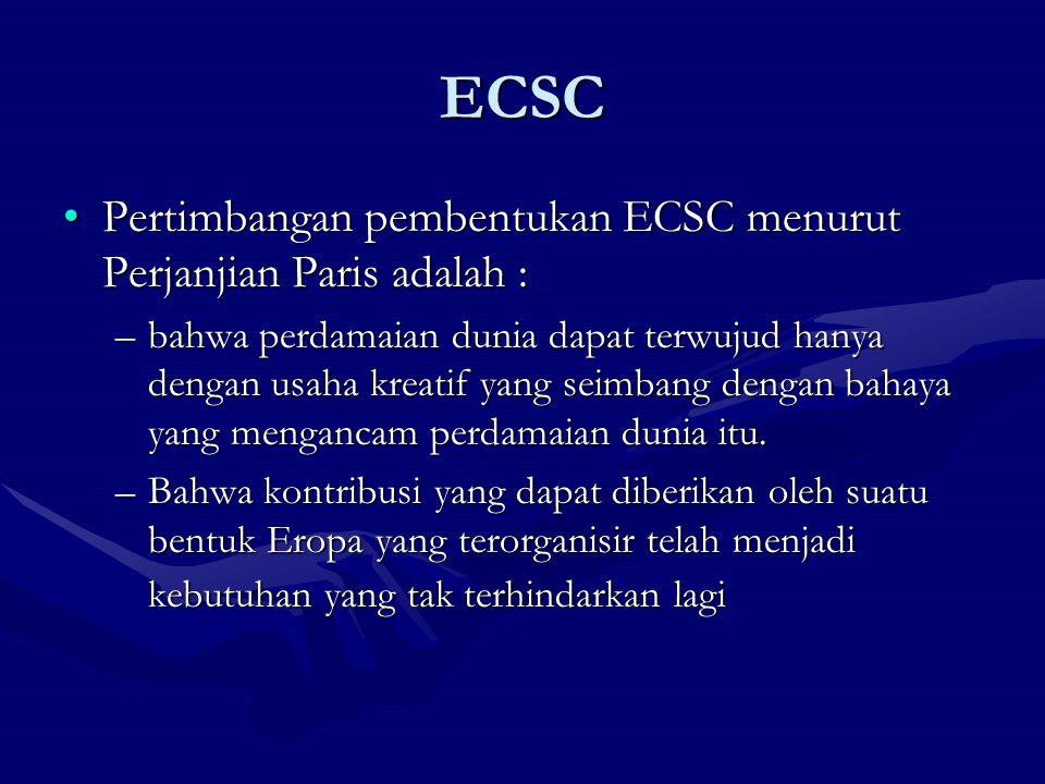 ECSC Pertimbangan pembentukan ECSC menurut Perjanjian Paris adalah :Pertimbangan pembentukan ECSC menurut Perjanjian Paris adalah : –bahwa perdamaian