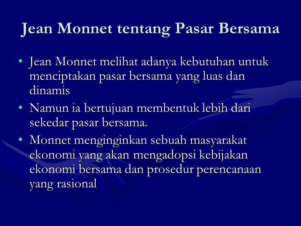 Jean Monnet tentang Pasar Bersama Jean Monnet melihat adanya kebutuhan untuk menciptakan pasar bersama yang luas dan dinamisJean Monnet melihat adanya