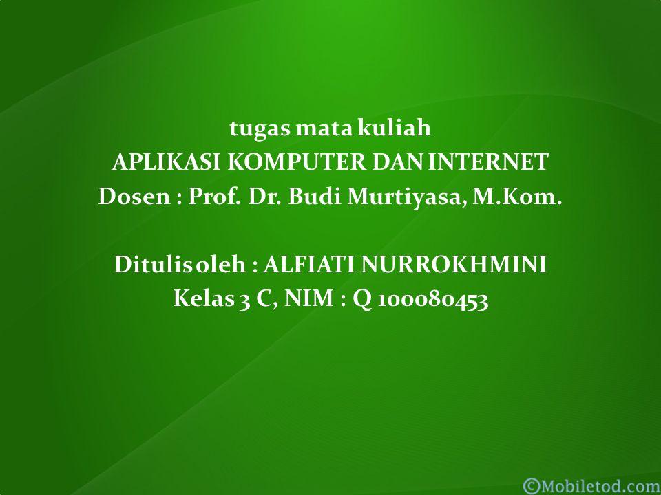 tugas mata kuliah APLIKASI KOMPUTER DAN INTERNET Dosen : Prof. Dr. Budi Murtiyasa, M.Kom. Ditulis oleh : ALFIATI NURROKHMINI Kelas 3 C, NIM : Q 100080
