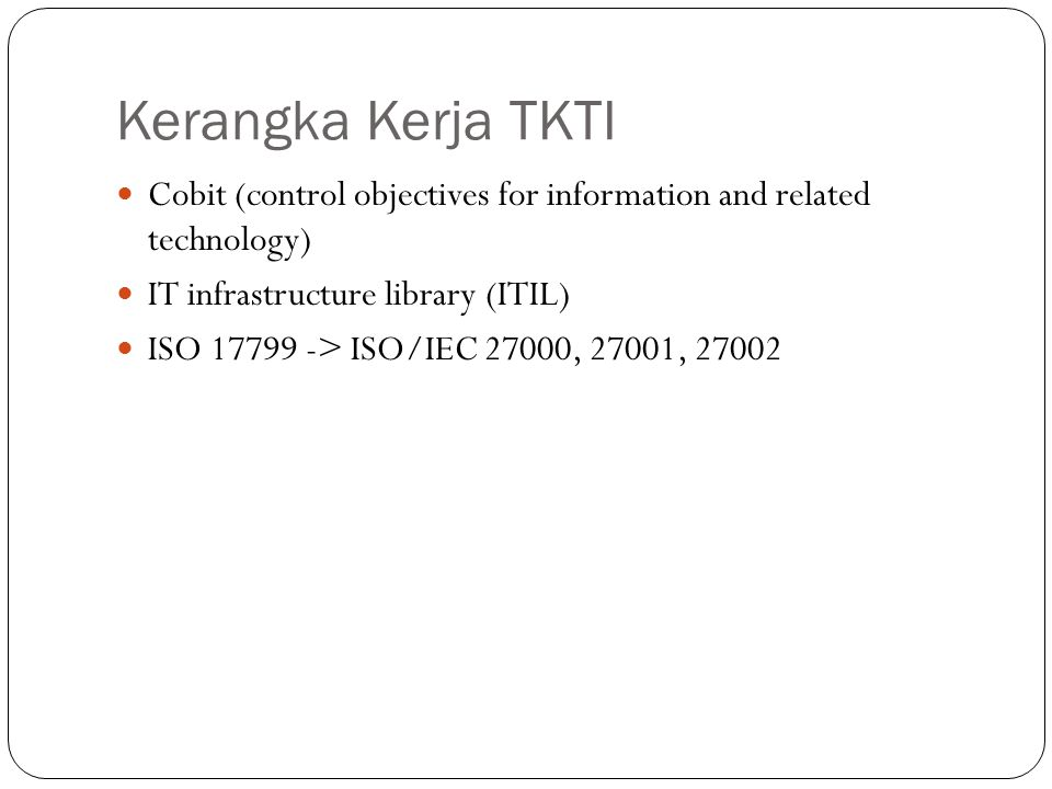 Kerangka Kerja TKTI Cobit (control objectives for information and related technology) IT infrastructure library (ITIL) ISO 17799 -> ISO/IEC 27000, 270