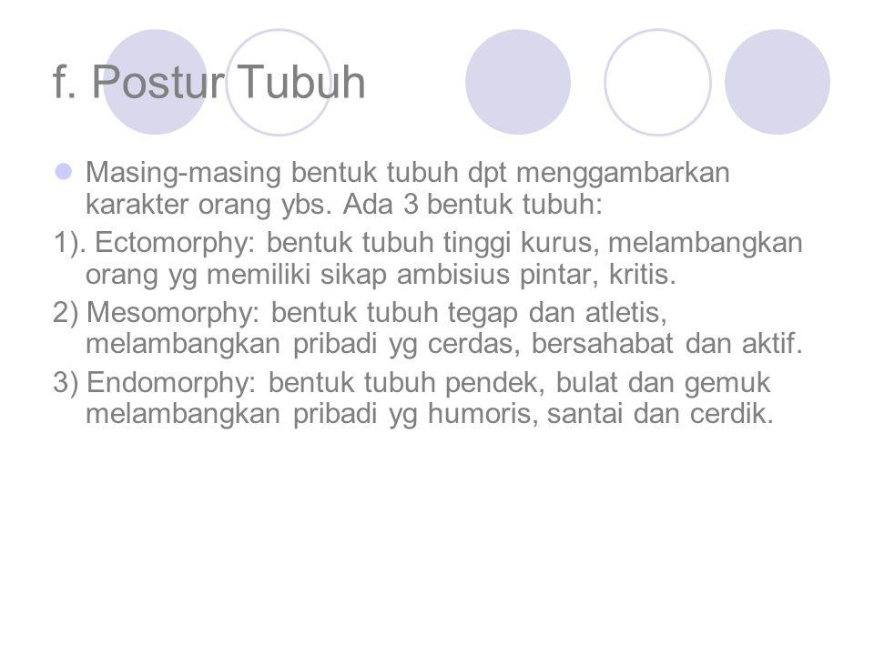 f. Postur Tubuh Masing-masing bentuk tubuh dpt menggambarkan karakter orang ybs. Ada 3 bentuk tubuh: 1). Ectomorphy: bentuk tubuh tinggi kurus, melamb