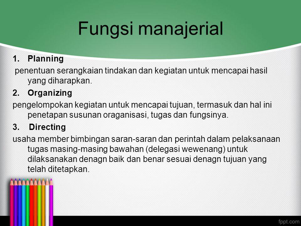 Fungsi manajerial 1.Planning penentuan serangkaian tindakan dan kegiatan untuk mencapai hasil yang diharapkan. 2. Organizing pengelompokan kegiatan un