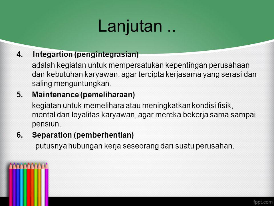 Lanjutan.. 4. Integartion (pengintegrasian) adalah kegiatan untuk mempersatukan kepentingan perusahaan dan kebutuhan karyawan, agar tercipta kerjasama