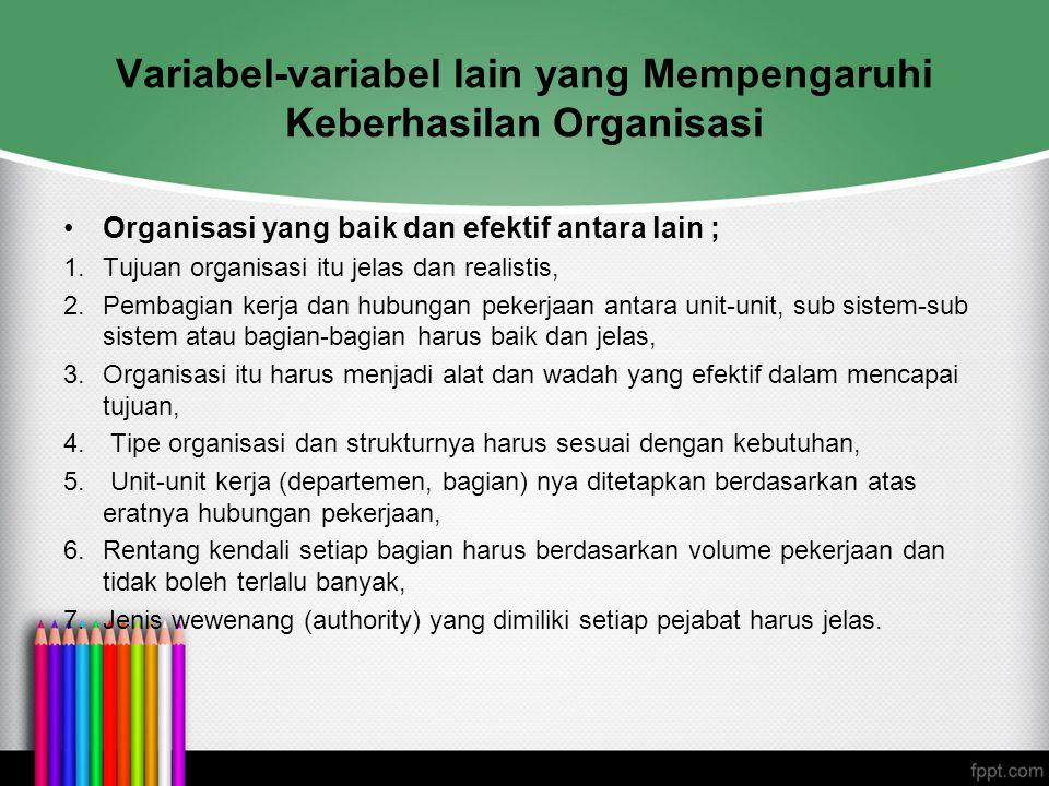 Variabel-variabel lain yang Mempengaruhi Keberhasilan Organisasi Organisasi yang baik dan efektif antara lain ; 1.Tujuan organisasi itu jelas dan real