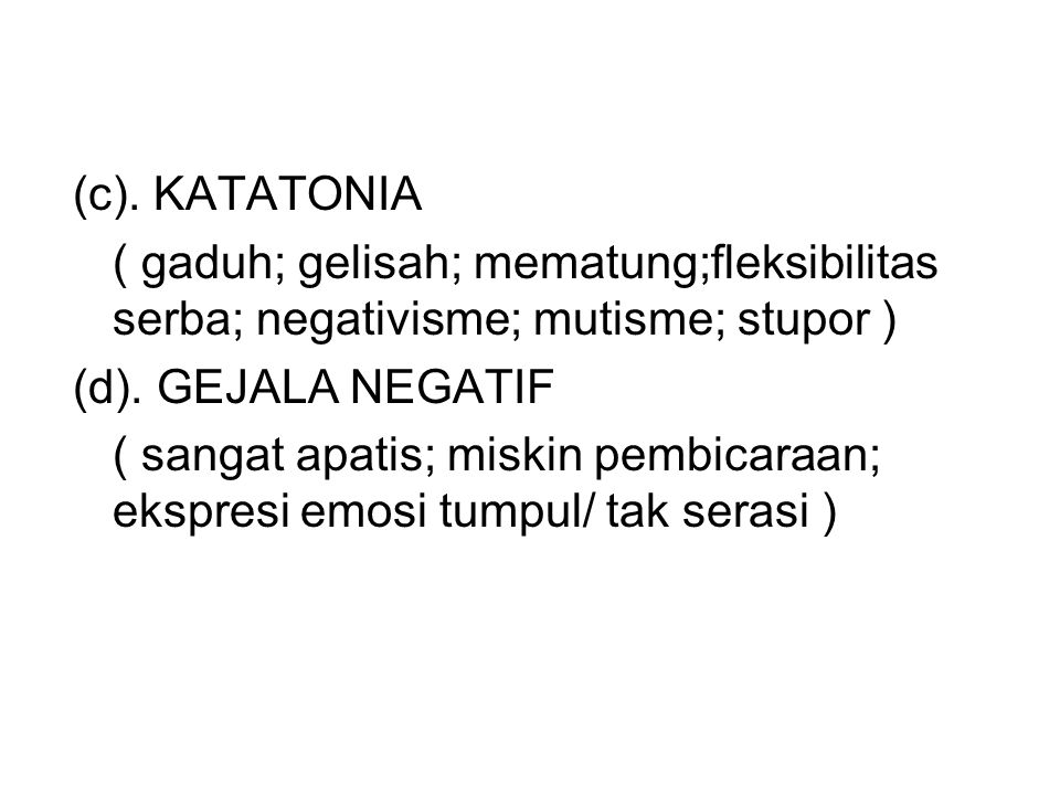 (c). KATATONIA ( gaduh; gelisah; mematung;fleksibilitas serba; negativisme; mutisme; stupor ) (d). GEJALA NEGATIF ( sangat apatis; miskin pembicaraan;
