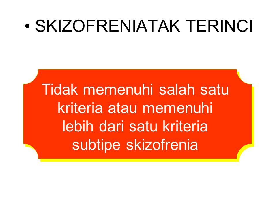 SKIZOFRENIATAK TERINCI Tidak memenuhi salah satu kriteria atau memenuhi lebih dari satu kriteria subtipe skizofrenia