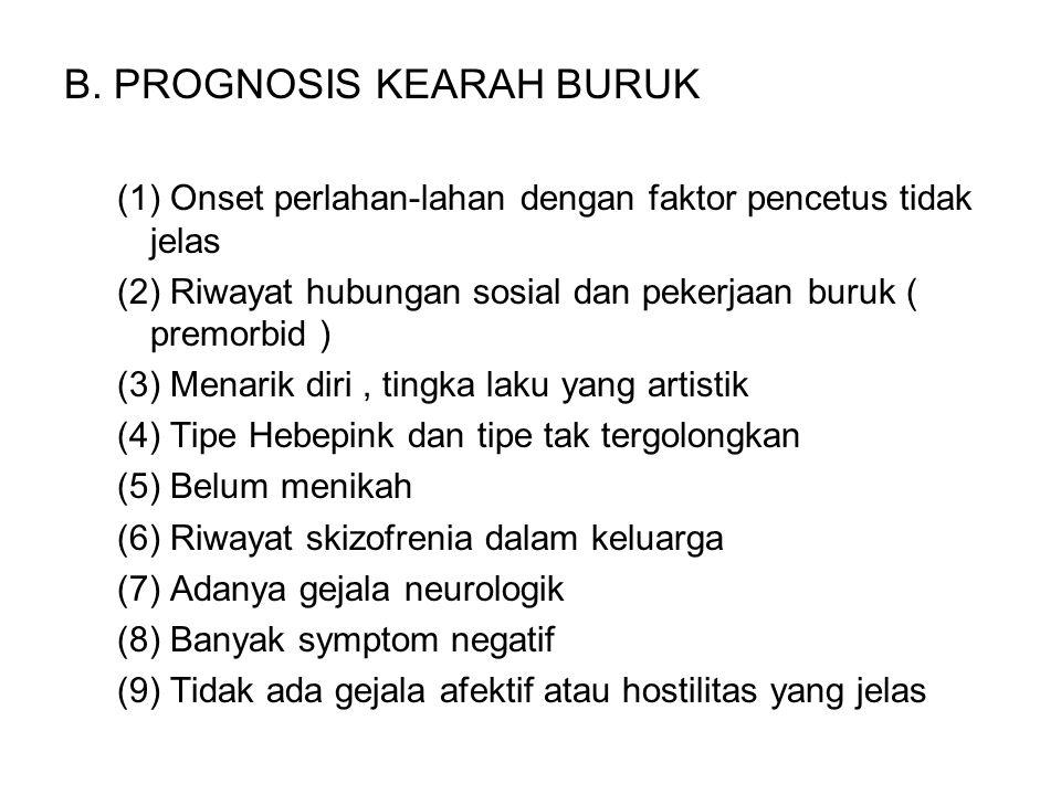 B. PROGNOSIS KEARAH BURUK (1) Onset perlahan-lahan dengan faktor pencetus tidak jelas (2) Riwayat hubungan sosial dan pekerjaan buruk ( premorbid ) (3