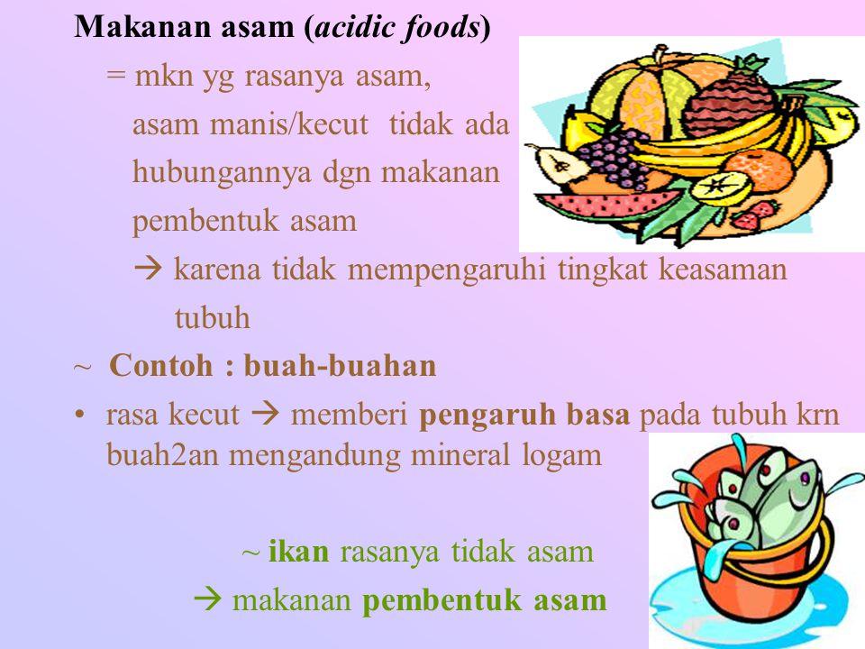 Makanan asam (acidic foods) = mkn yg rasanya asam, asam manis/kecut tidak ada hubungannya dgn makanan pembentuk asam  karena tidak mempengaruhi tingk