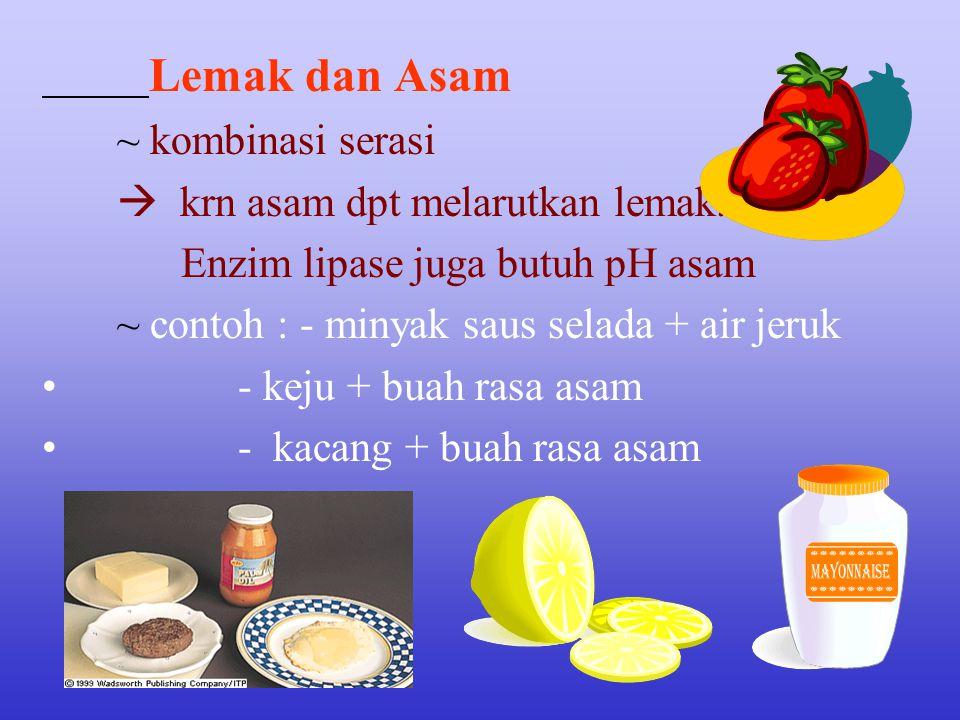 Lemak dan Asam ~ kombinasi serasi  krn asam dpt melarutkan lemak. Enzim lipase juga butuh pH asam ~ contoh : - minyak saus selada + air jeruk - keju