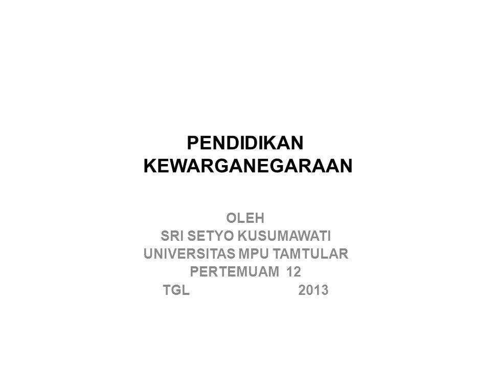 PENDIDIKAN KEWARGANEGARAAN OLEH SRI SETYO KUSUMAWATI UNIVERSITAS MPU TAMTULAR PERTEMUAM 12 TGL 2013
