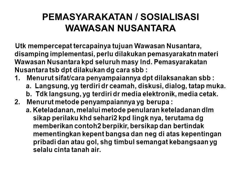 PEMASYARAKATAN / SOSIALISASI WAWASAN NUSANTARA Utk mempercepat tercapainya tujuan Wawasan Nusantara, disamping implementasi, perlu dilakukan pemasyarakatn materi Wawasan Nusantara kpd seluruh masy Ind.