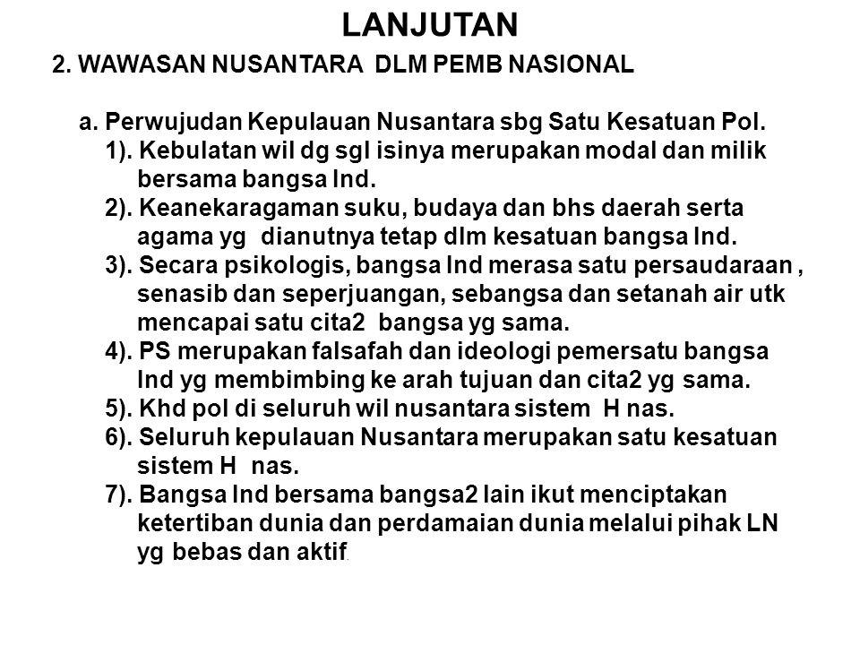 LANJUTAN 2. WAWASAN NUSANTARA DLM PEMB NASIONAL a. Perwujudan Kepulauan Nusantara sbg Satu Kesatuan Pol. 1). Kebulatan wil dg sgl isinya merupakan mod