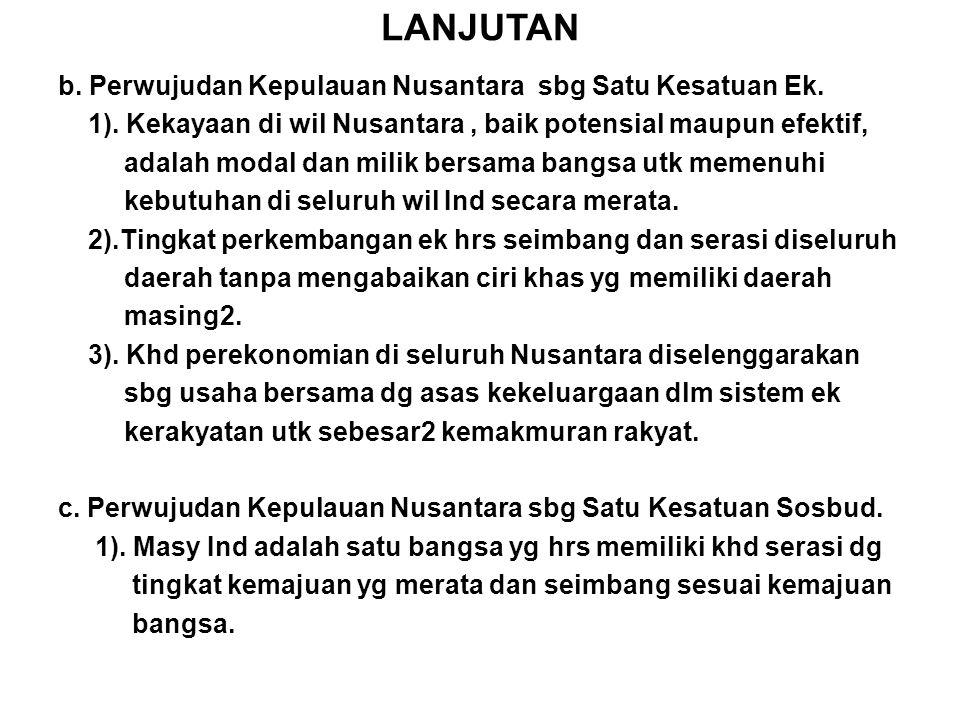 LANJUTAN b. Perwujudan Kepulauan Nusantara sbg Satu Kesatuan Ek. 1). Kekayaan di wil Nusantara, baik potensial maupun efektif, adalah modal dan milik