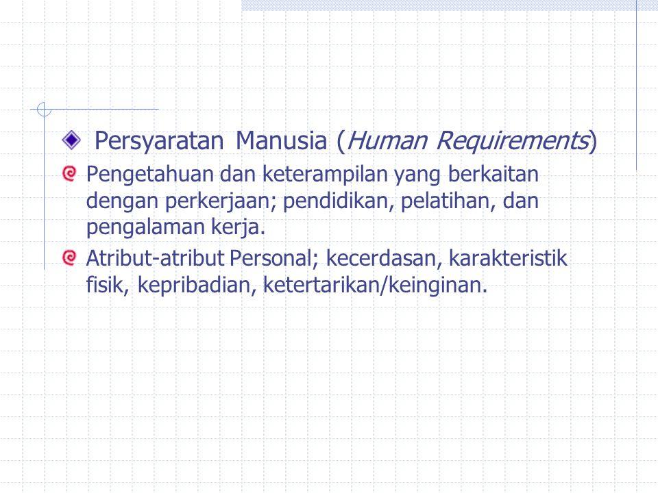 Persyaratan Manusia (Human Requirements) Pengetahuan dan keterampilan yang berkaitan dengan perkerjaan; pendidikan, pelatihan, dan pengalaman kerja. A
